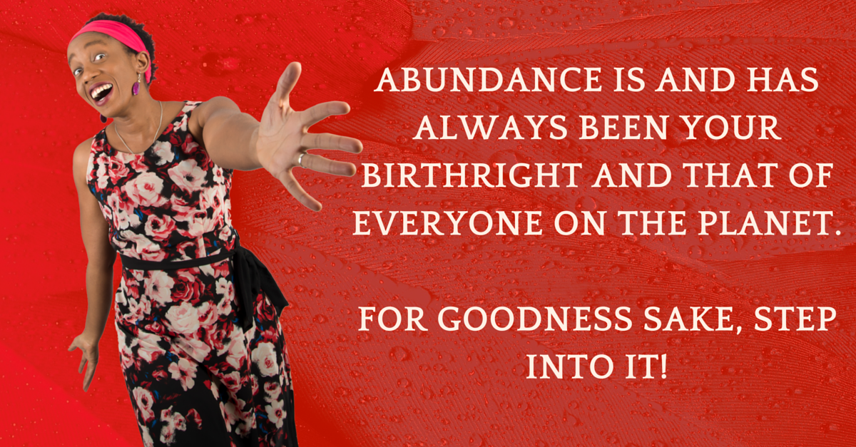 Abundance is your birthright and that of every single person on the planet