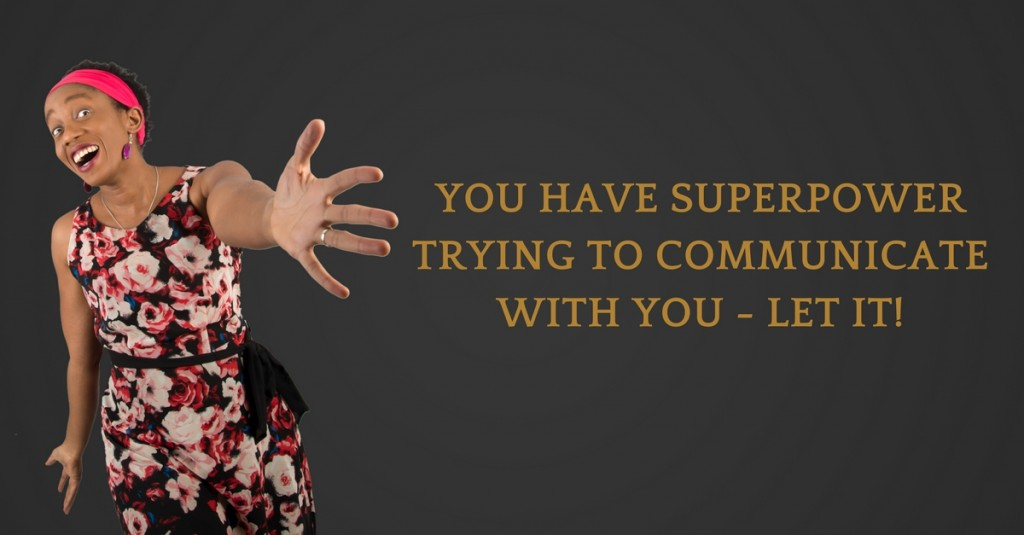You have superpower trying to communicate with you - Let It!