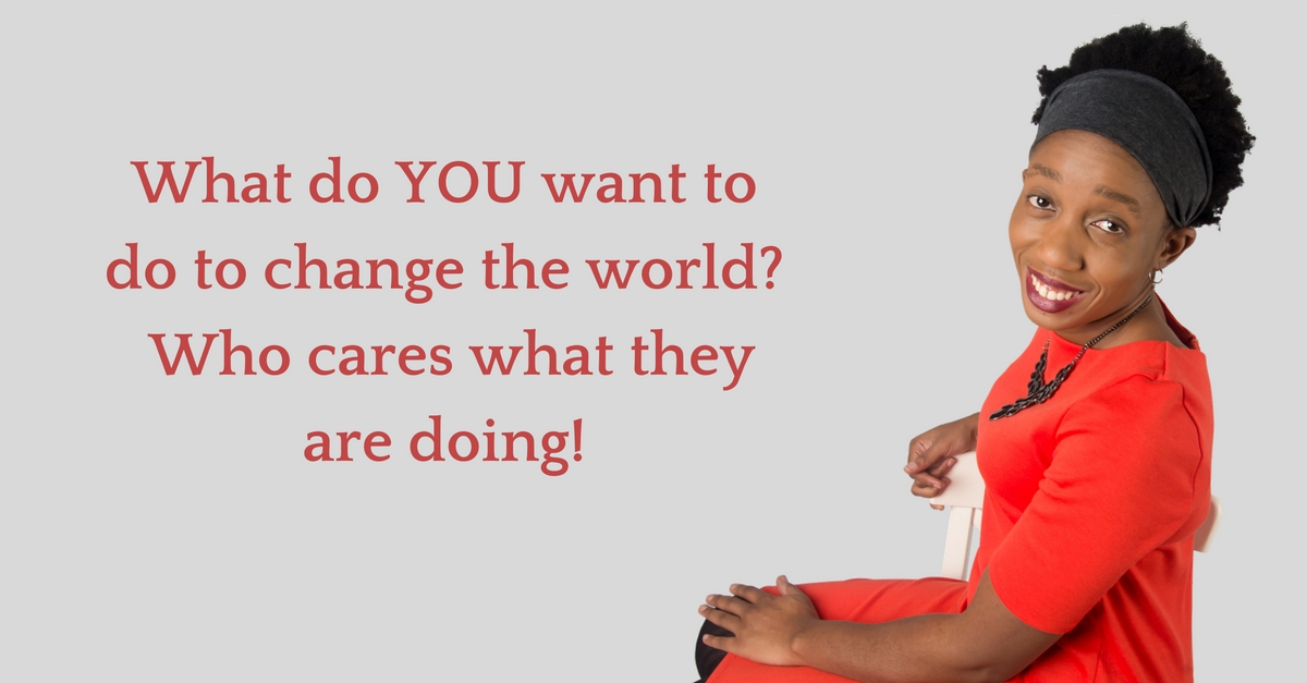 What do YOU want to do to change the world?  Who cares what they are doing! – Mp3/Video