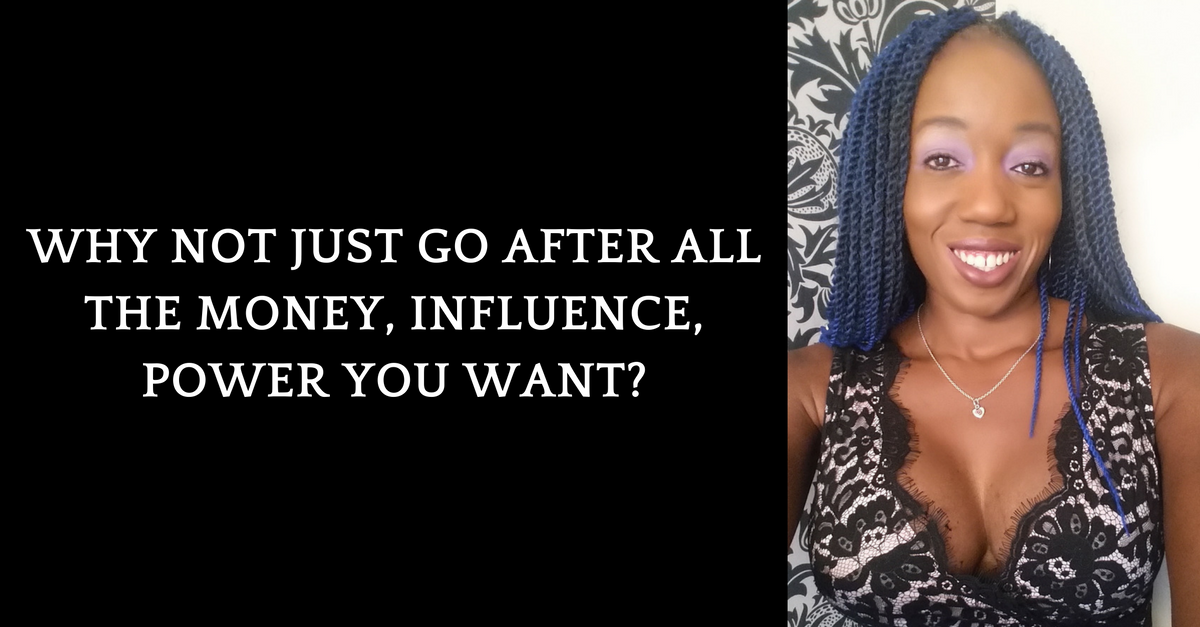 Why Not Just Go After All The Money, Influence, Power YOU Want?