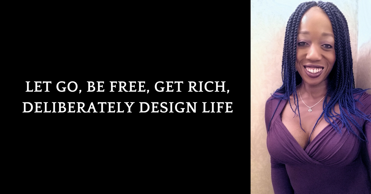 Let Go, Be FREE, Get Rich, Deliberately Design Life