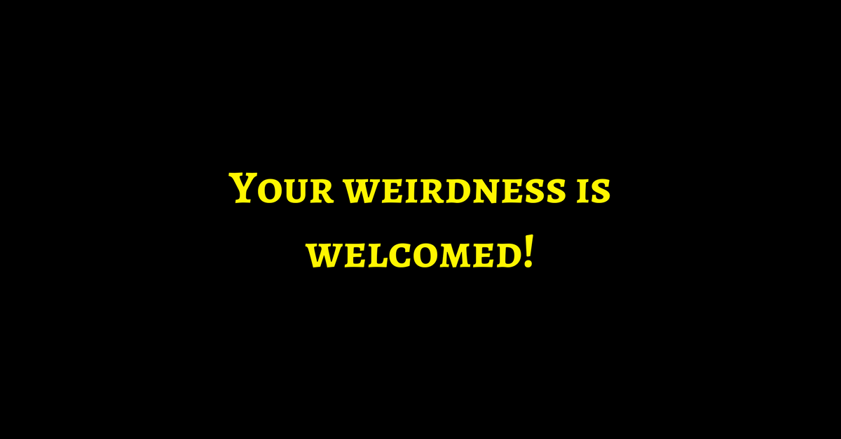Your weirdness is welcomed
