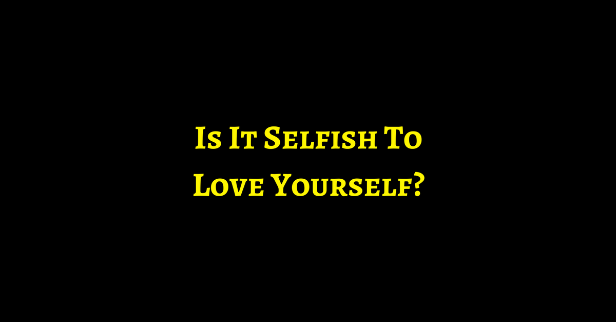 Is it selfish to love yourself
