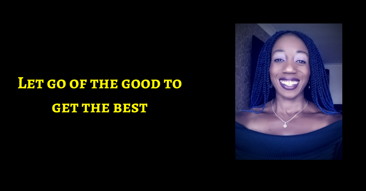 Let go of the good to get the best