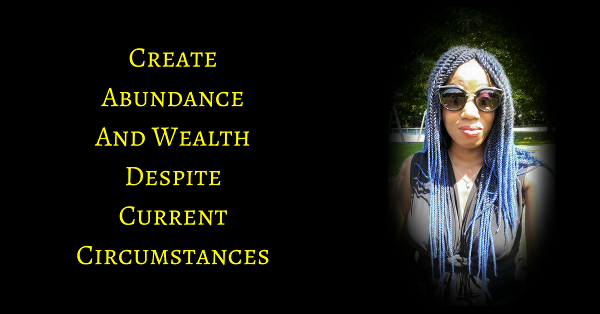You Can Create Abundance & Wealth, Regardless of Current Circumstances
