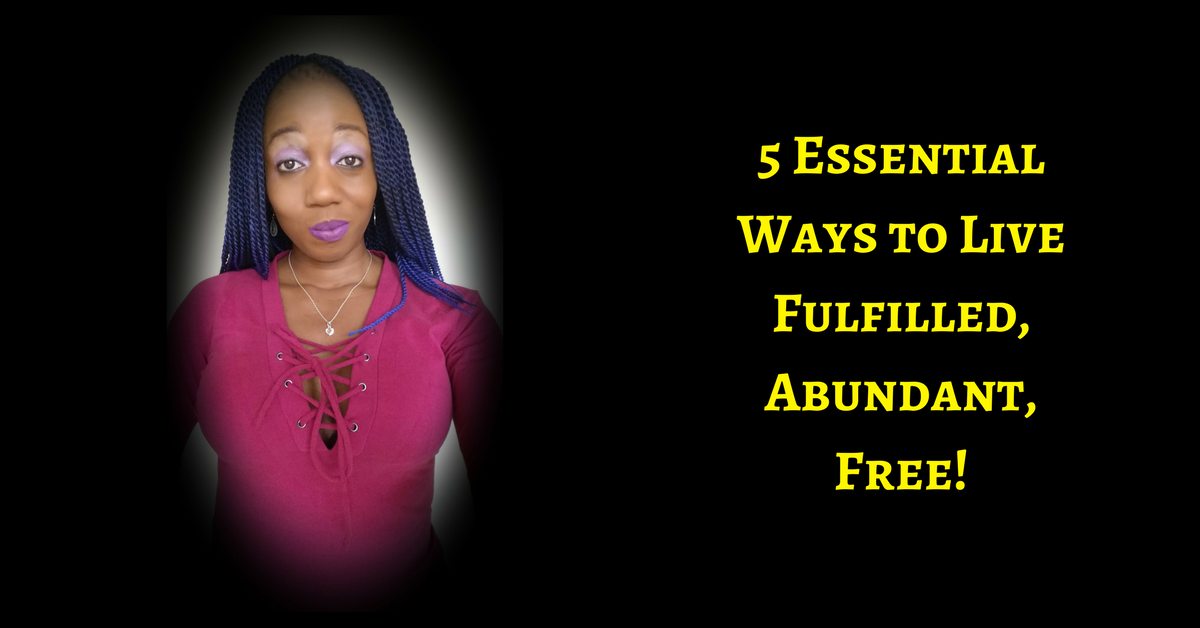 5 ESSENTIAL WAYS TO LIVE FULFILLED. ABUNDANT. FREE