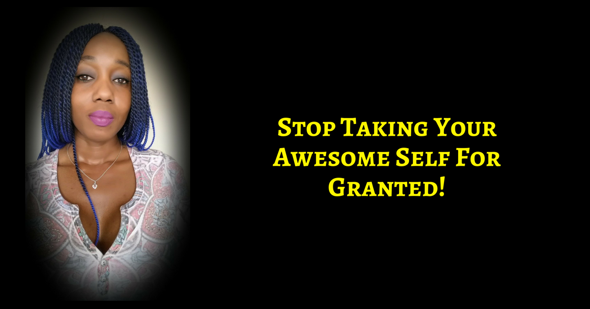 You Are Taking Yourself For Granted – STOP IT!