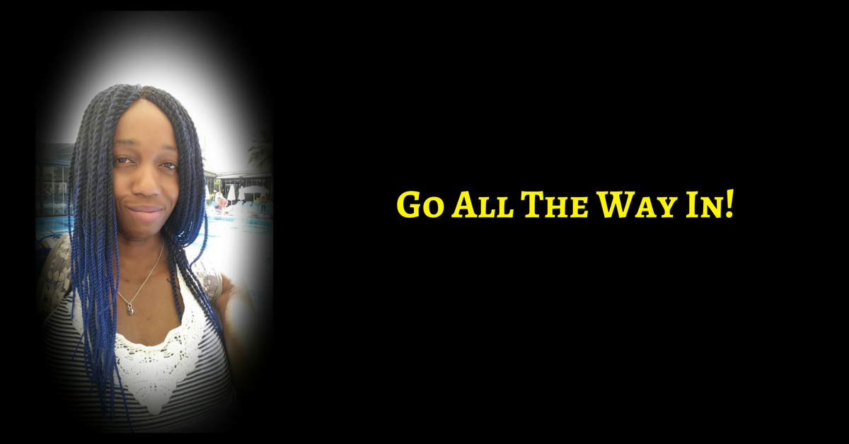 Go All The Way In – There Is No Other Way To Design The Life You Want