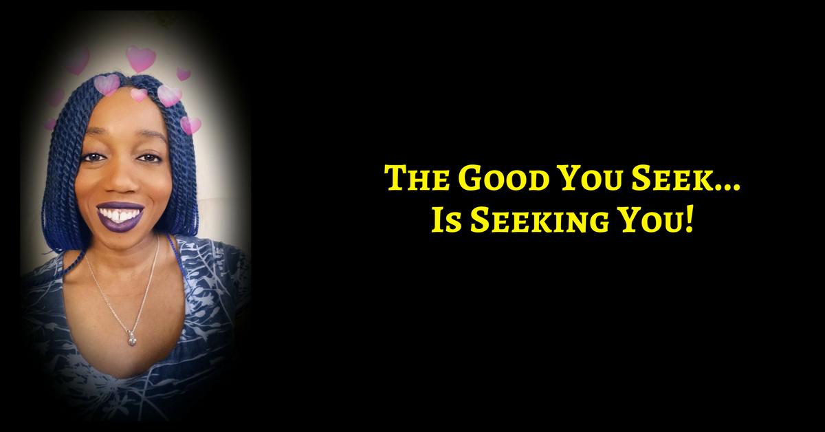 The Good You Seek, Is Seeking You