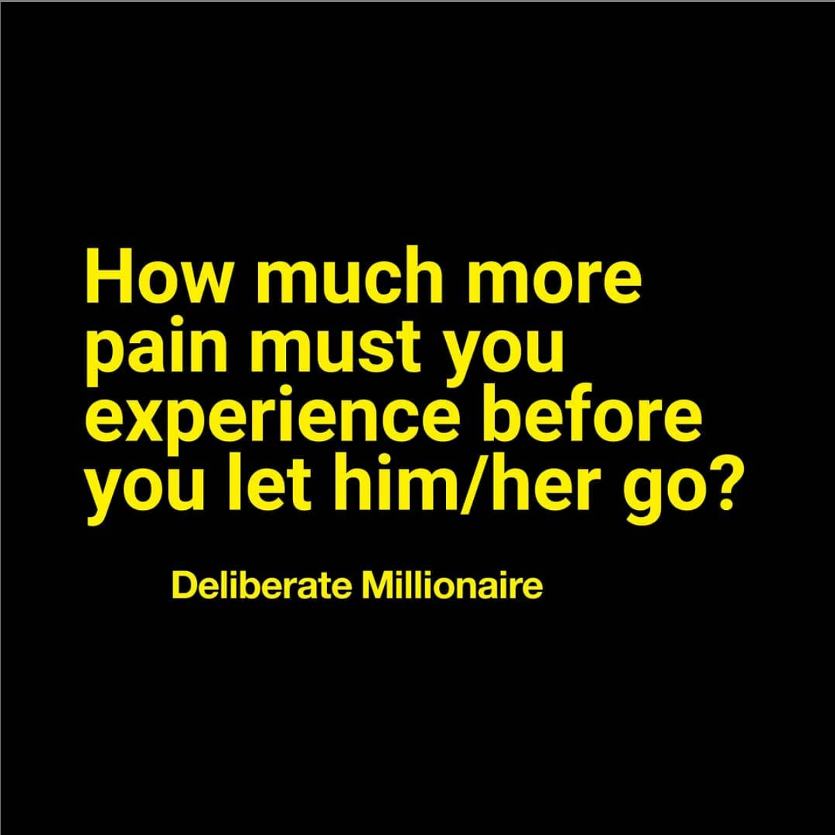How Much More Pain Do You Have To Experience Before You Let Him/Her Go?