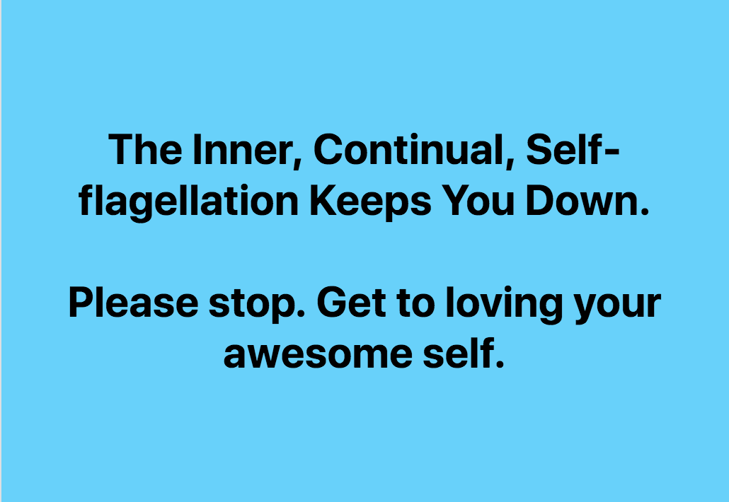 The Self-Flagellation Is Keeping You Down. Love Yourself!