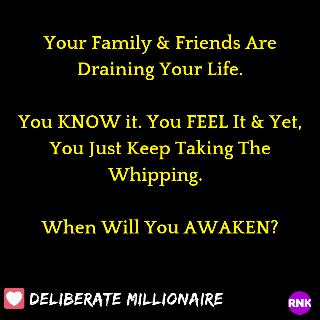 Your Family & Friends Are Draining Your Life & You Know It & Yet, You Just Keep Taking The Whipping.  When Will You AWAKEN?