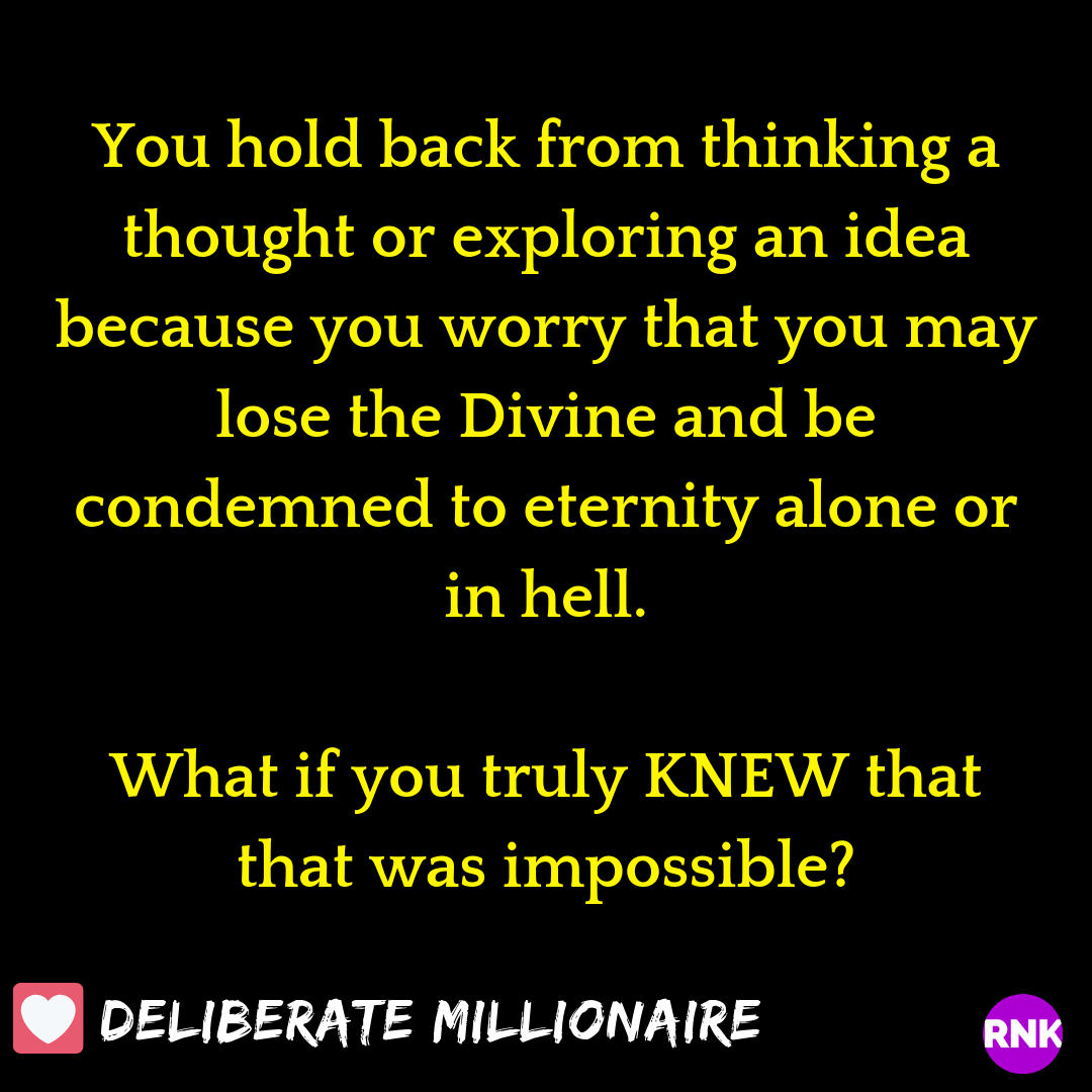 You hold back from thinking a thought or exploring an idea because you worry that you may lose the Divine.  What if you truly KNEW that that was impossible?