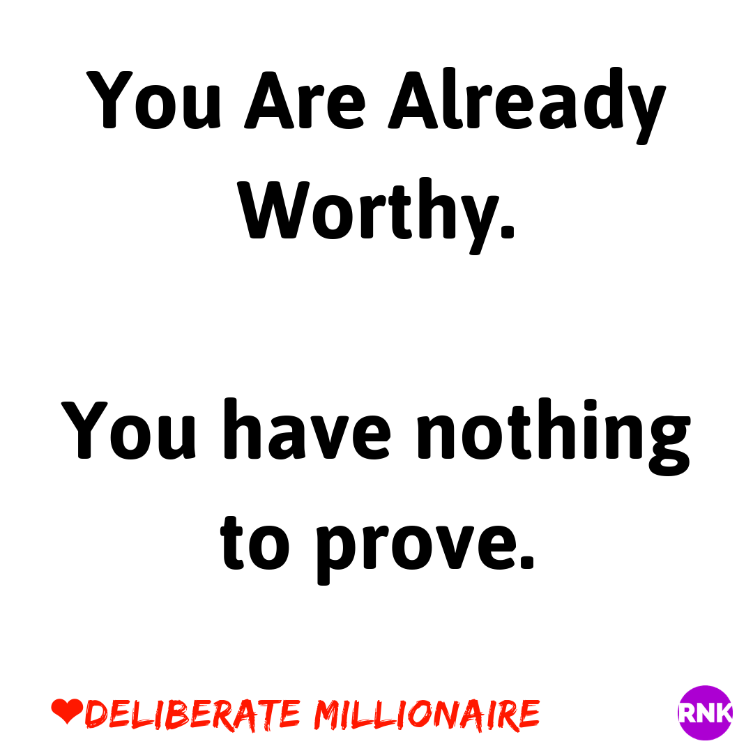 You are worthy. You have Nothing To Prove