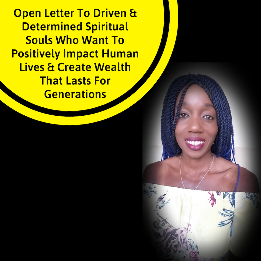 Open Letter To Driven & Determined Spiritual Souls Who Want To Positively Impact Human Lives & CreateWealth That Lasts For Generations