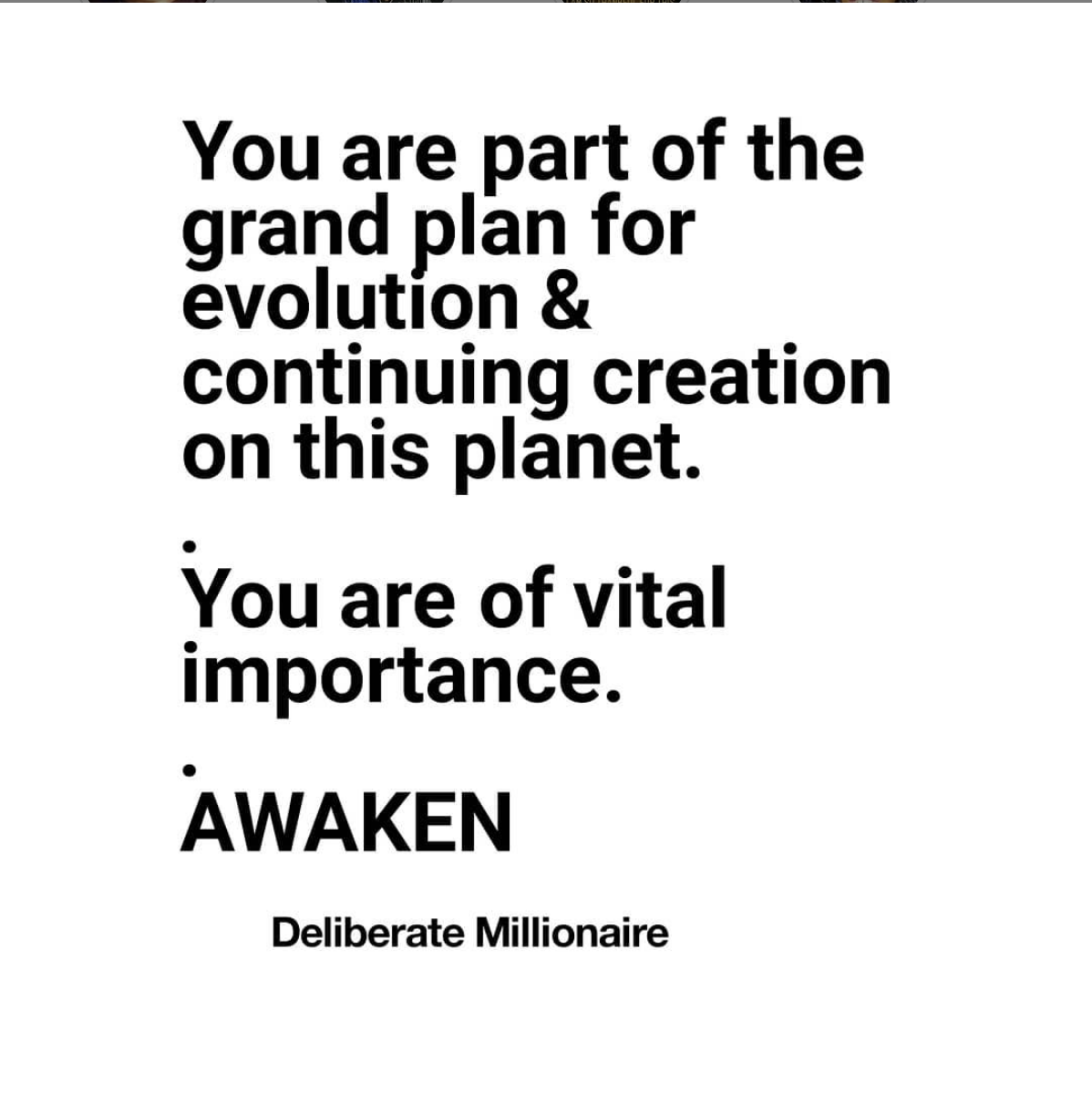 You are part of the grand plan for evolution and continuing creation on this planet