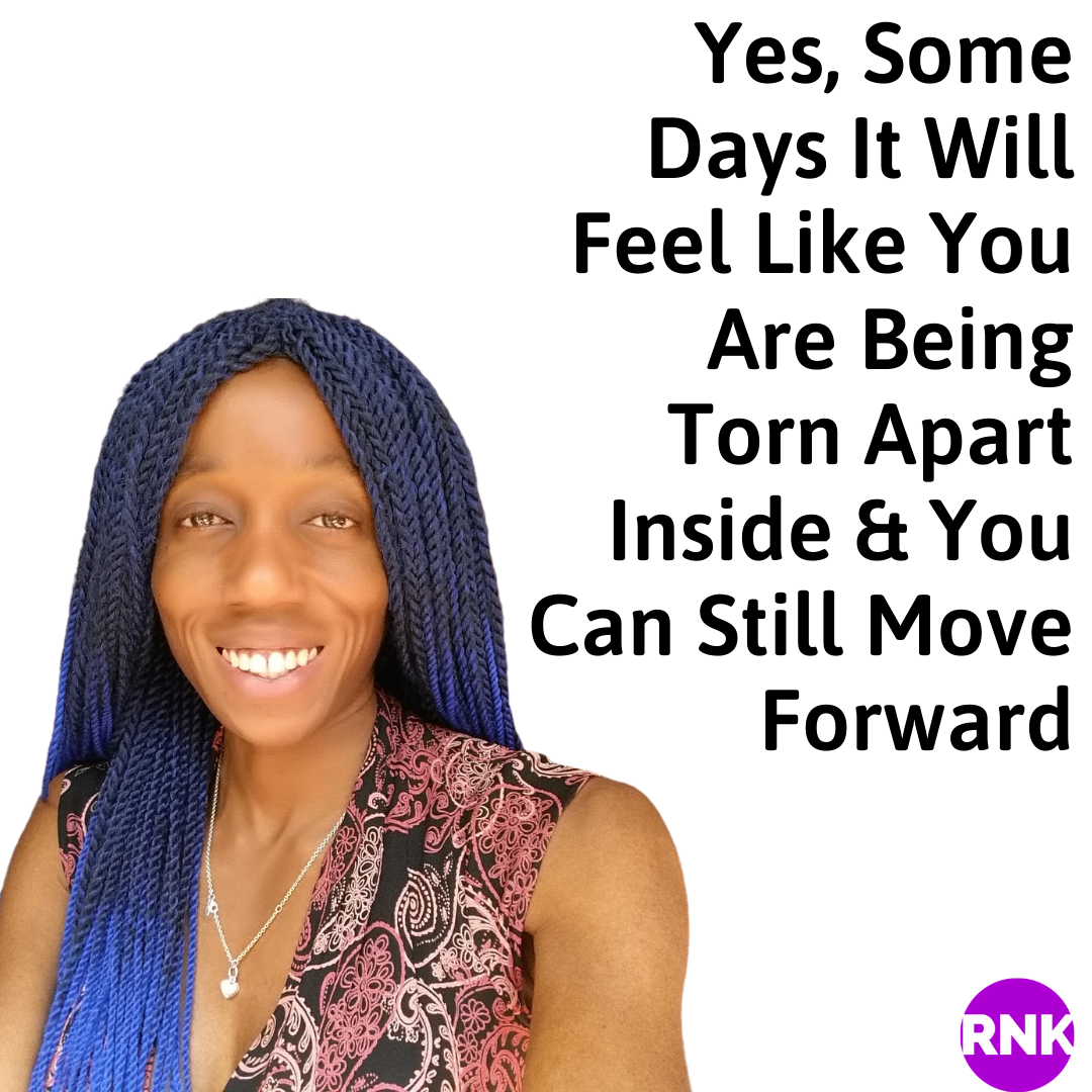 Yes, Some Days It Will Feel Like You Are Being Torn Apart Inside & You Can Still Move Forward