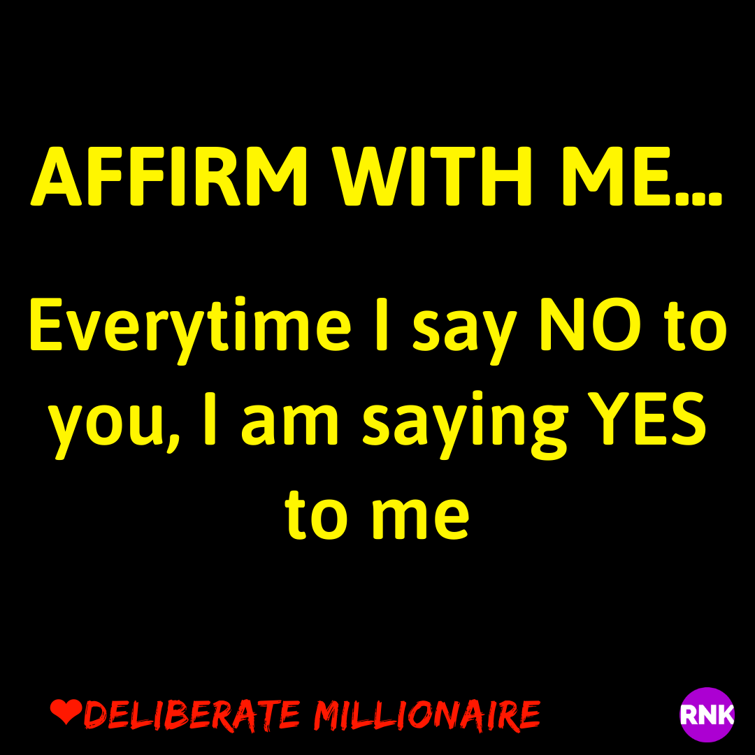 AFFIRM WITH ME: Everytime I say NO to you, I am saying YES to me