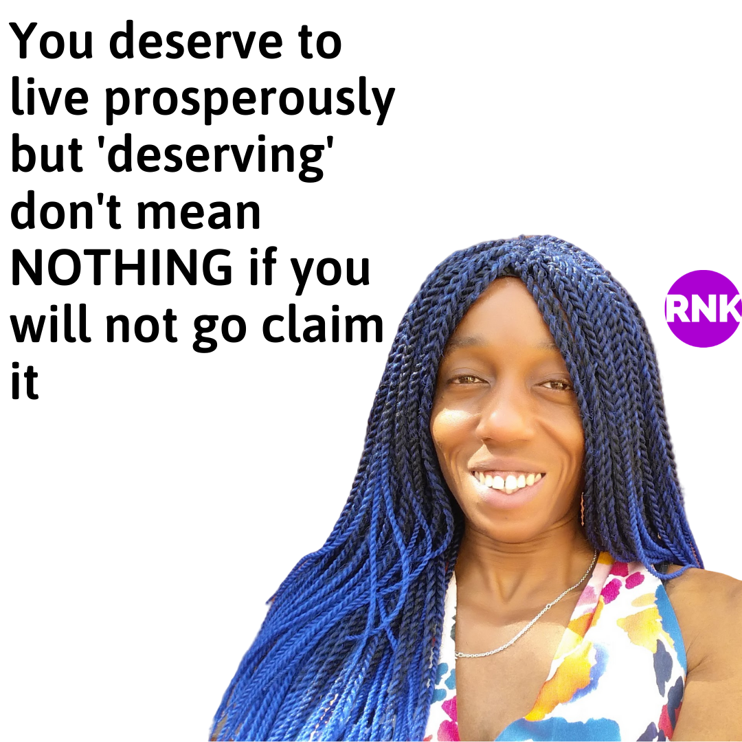 You Deserve To Live Prosperously But Deserving Don't Mean NOTHING If You Will Not Go Claim It